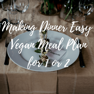 Making Dinner Easy Again: Vegan Meal Plan for 1 or 2